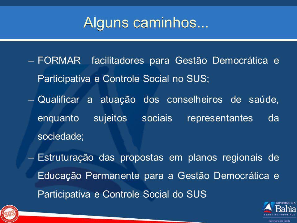 Alguns caminhos... –FORMAR facilitadores para Gestão Democrática e Participativa e Controle Social no SUS; –Qualificar a atuação dos conselheiros de s