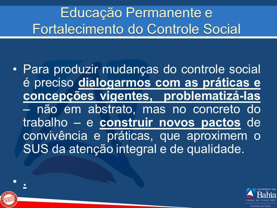 Educação Permanente e Fortalecimento do Controle Social Para produzir mudanças do controle social é preciso dialogarmos com as práticas e concepções v