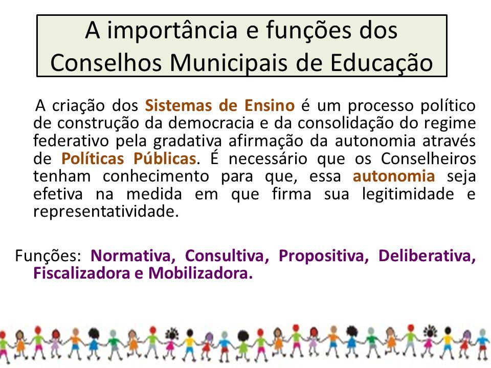 A importância e funções dos Conselhos Municipais de Educação A criação dos Sistemas de Ensino é um processo político de construção da democracia e da consolidação do regime federativo pela gradativa afirmação da autonomia através de Políticas Públicas.