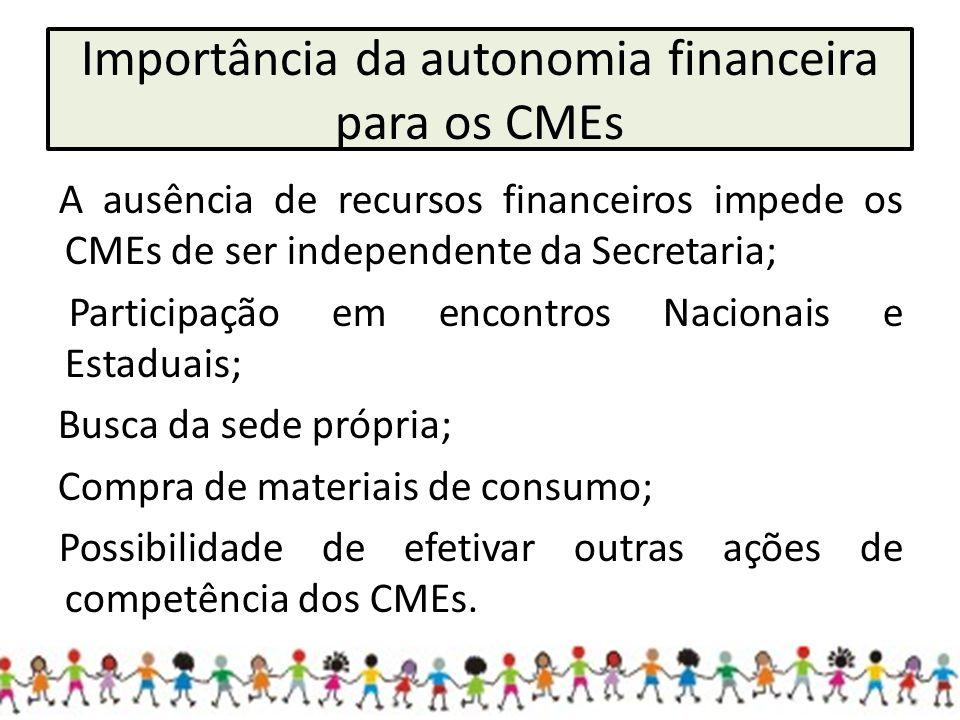 Importância da autonomia financeira para os CMEs A ausência de recursos financeiros impede os CMEs de ser independente da Secretaria; Participação em encontros Nacionais e Estaduais; Busca da sede própria; Compra de materiais de consumo; Possibilidade de efetivar outras ações de competência dos CMEs.