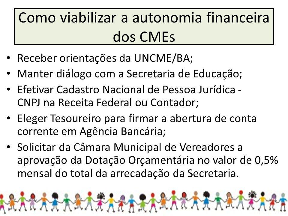 Como viabilizar a autonomia financeira dos CMEs Receber orientações da UNCME/BA; Manter diálogo com a Secretaria de Educação; Efetivar Cadastro Nacion