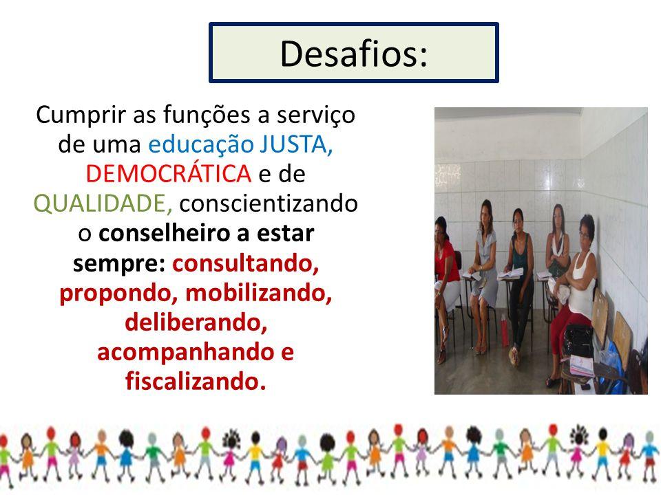 Desafios: Cumprir as funções a serviço de uma educação JUSTA, DEMOCRÁTICA e de QUALIDADE, conscientizando o conselheiro a estar sempre: consultando, p