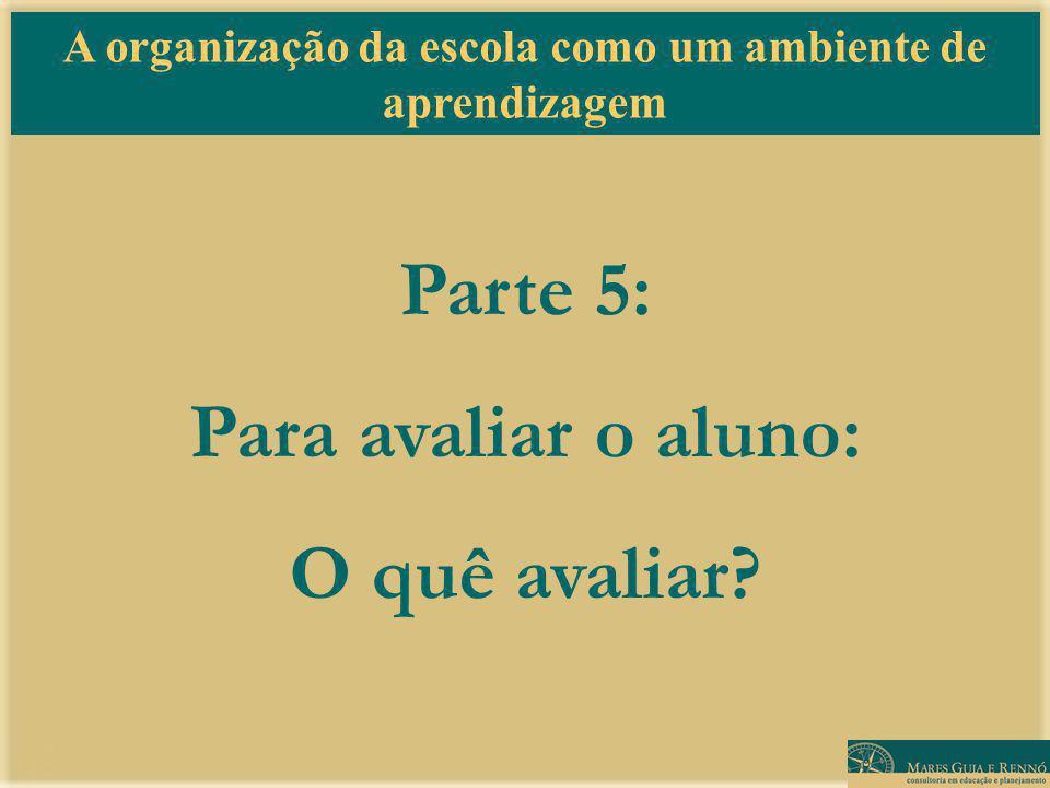 A organização da escola como um ambiente de aprendizagem Parte 5: Para avaliar o aluno: O quê avaliar?