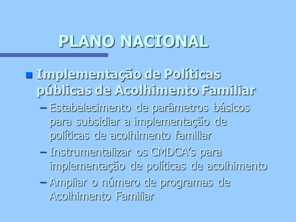 PLANO NACIONAL n Regulamentação dos Programas de Acolhimento Familiar –Incluir no Art.