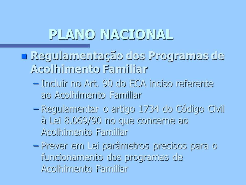PLANO NACIONAL n Regulamentação dos Programas de Acolhimento Familiar –Incluir no Art. 90 do ECA inciso referente ao Acolhimento Familiar –Regulamenta