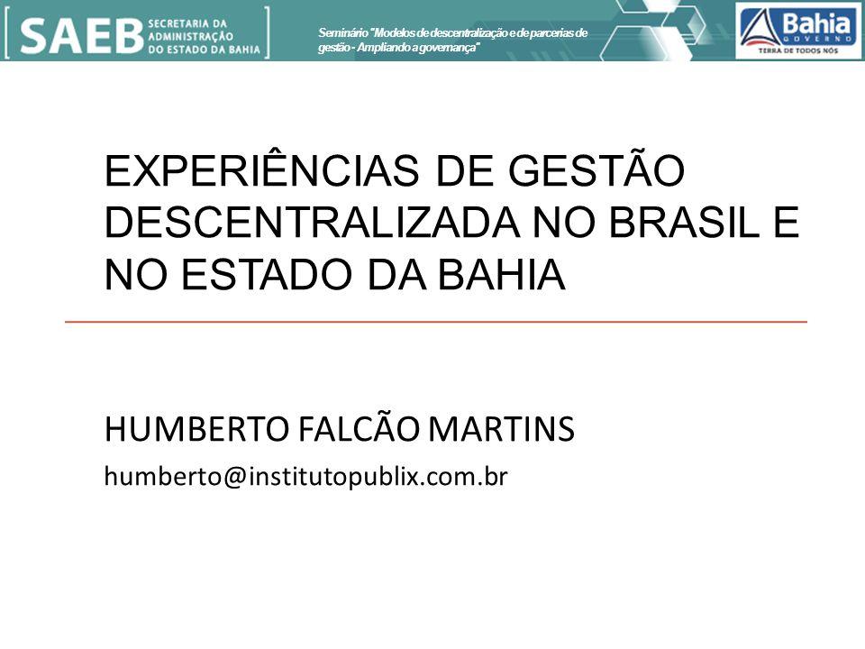 EXPERIÊNCIAS DE GESTÃO DESCENTRALIZADA NO BRASIL E NO ESTADO DA BAHIA HUMBERTO FALCÃO MARTINS humberto@institutopublix.com.br Seminário Modelos de descentralização e de parcerias de gestão - Ampliando a governança