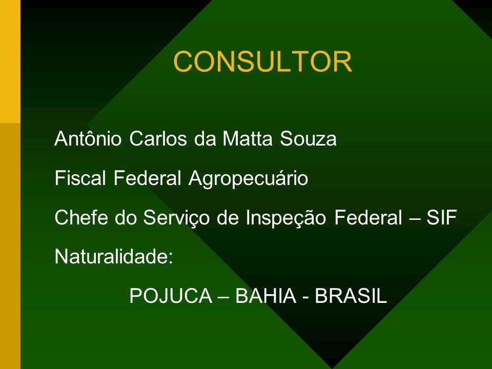 CONSULTOR Antônio Carlos da Matta Souza Fiscal Federal Agropecuário Chefe do Serviço de Inspeção Federal – SIF Naturalidade: POJUCA – BAHIA - BRASIL