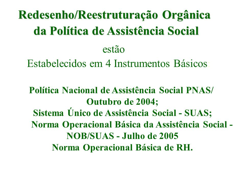 SISTEMA ÚNICO DE ASSISTÊNCIA SOCIAL /2004 O Sistema Único de Assistência Social (SUAS) propõe a organização dos serviços, programas, projetos e benefícios do sistema descentralizado e participativo de Assistência Social, segundo as seguintes referências: