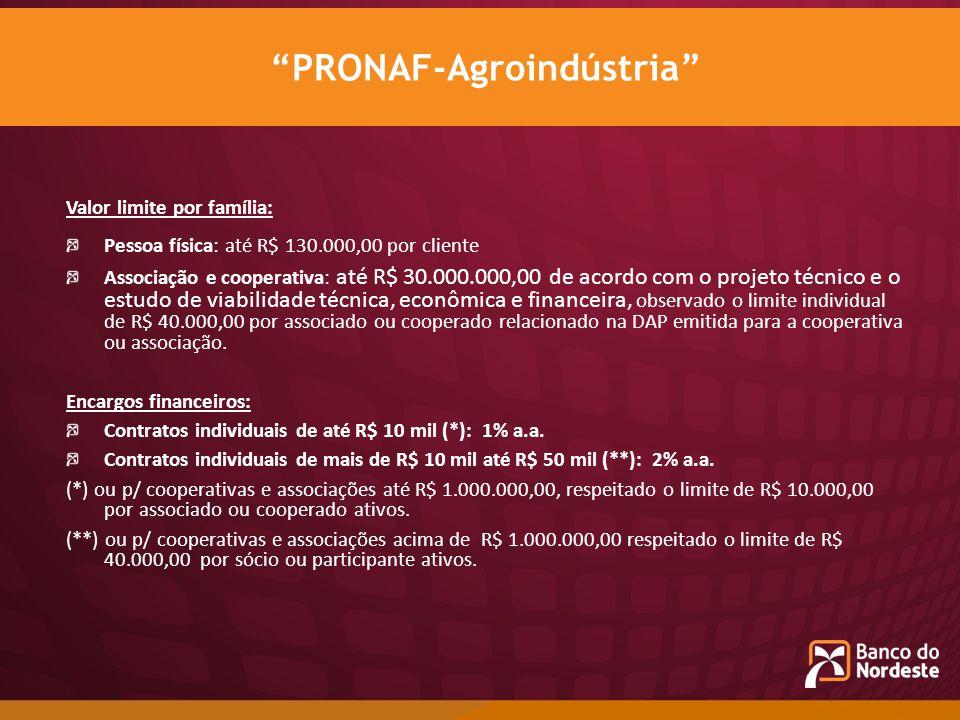 Valor limite por família: Pessoa física: até R$ 130.000,00 por cliente Associação e cooperativa: até R$ 30.000.000,00 de acordo com o projeto técnico