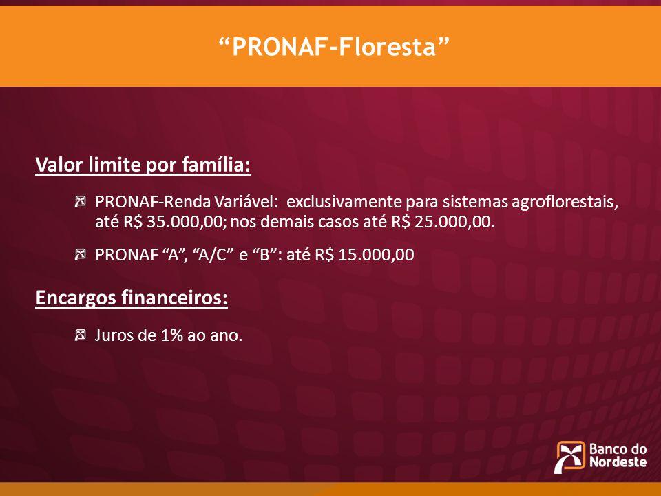 Valor limite por família: PRONAF-Renda Variável: exclusivamente para sistemas agroflorestais, até R$ 35.000,00; nos demais casos até R$ 25.000,00. PRO