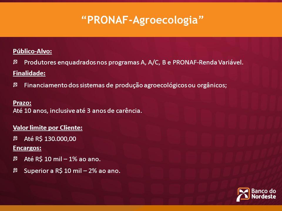 Público-Alvo: Produtores enquadrados nos programas A, A/C, B e PRONAF-Renda Variável. Finalidade: Financiamento dos sistemas de produção agroecológico