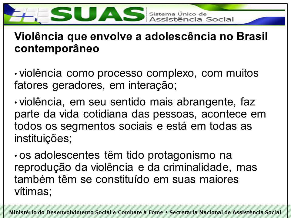 Ministério do Desenvolvimento Social e Combate à Fome Secretaria Nacional de Assistência Social Violência que envolve a adolescência no Brasil contemporâneo violência como processo complexo, com muitos fatores geradores, em interação; violência, em seu sentido mais abrangente, faz parte da vida cotidiana das pessoas, acontece em todos os segmentos sociais e está em todas as instituições; os adolescentes têm tido protagonismo na reprodução da violência e da criminalidade, mas também têm se constituído em suas maiores vítimas;