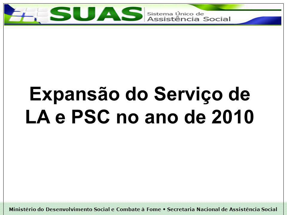 Ministério do Desenvolvimento Social e Combate à Fome Secretaria Nacional de Assistência Social Expansão do Serviço de LA e PSC no ano de 2010