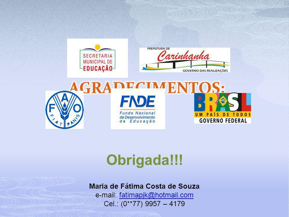 Obrigada!!! Maria de Fátima Costa de Souza e-mail: fatimapjk@hotmail.comfatimapjk@hotmail.com Cel.: (0**77) 9957 – 4179