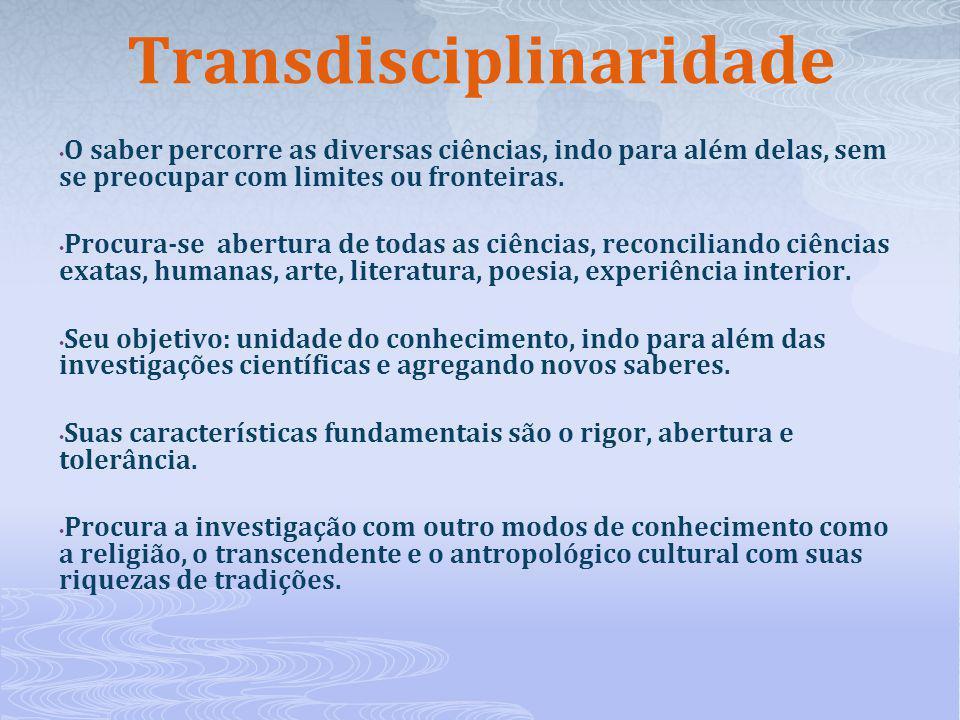 Transdisciplinaridade O saber percorre as diversas ciências, indo para além delas, sem se preocupar com limites ou fronteiras. Procura-se abertura de