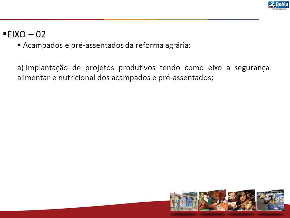 EIXO – 02 Acampados e pré-assentados da reforma agrária: a) Implantação de projetos produtivos tendo como eixo a segurança alimentar e nutricional dos
