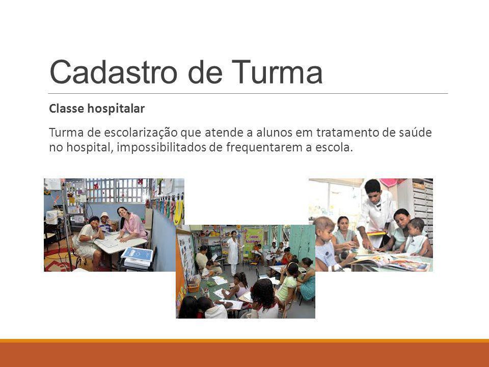 Cadastro de Turma Classe hospitalar Turma de escolarização que atende a alunos em tratamento de saúde no hospital, impossibilitados de frequentarem a escola.