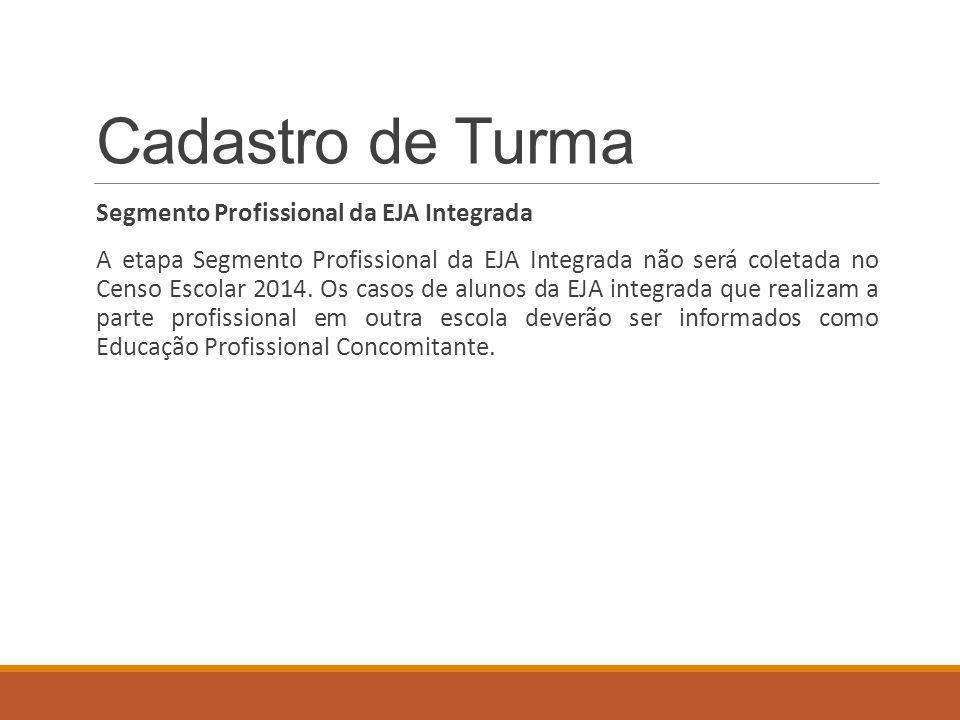Cadastro de Turma Segmento Profissional da EJA Integrada A etapa Segmento Profissional da EJA Integrada não será coletada no Censo Escolar 2014.