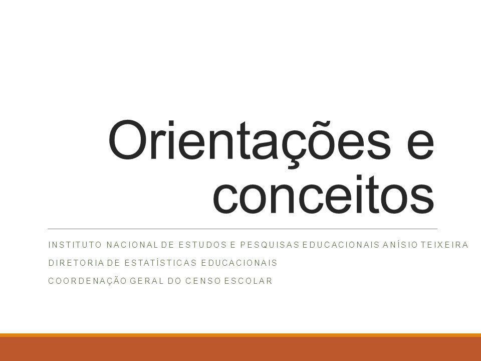 Orientações e conceitos INSTITUTO NACIONAL DE ESTUDOS E PESQUISAS EDUCACIONAIS ANÍSIO TEIXEIRA DIRETORIA DE ESTATÍSTICAS EDUCACIONAIS COORDENAÇÃO GERAL DO CENSO ESCOLAR