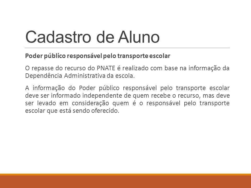 Cadastro de Aluno Poder público responsável pelo transporte escolar O repasse do recurso do PNATE é realizado com base na informação da Dependência Administrativa da escola.