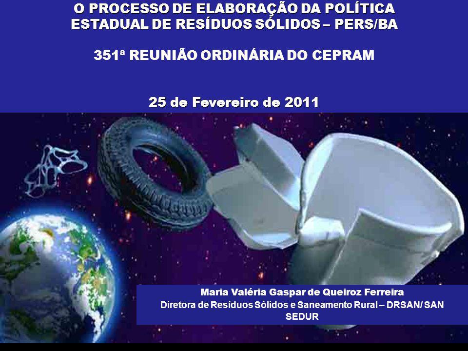 O PROCESSO DE ELABORAÇÃO DA POLÍTICA ESTADUAL DE RESÍDUOS SÓLIDOS – PERS/BA 351ª REUNIÃO ORDINÁRIA DO CEPRAM 25 de Fevereiro de 2011 Maria Valéria Gas