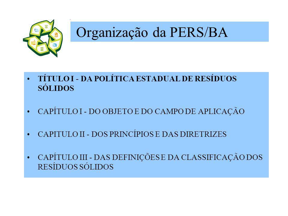 Organização da PERS/BA TÍTULO I - DA POLÍTICA ESTADUAL DE RESÍDUOS SÓLIDOS CAPÍTULO I - DO OBJETO E DO CAMPO DE APLICAÇÃO CAPITULO II - DOS PRINCÍPIOS