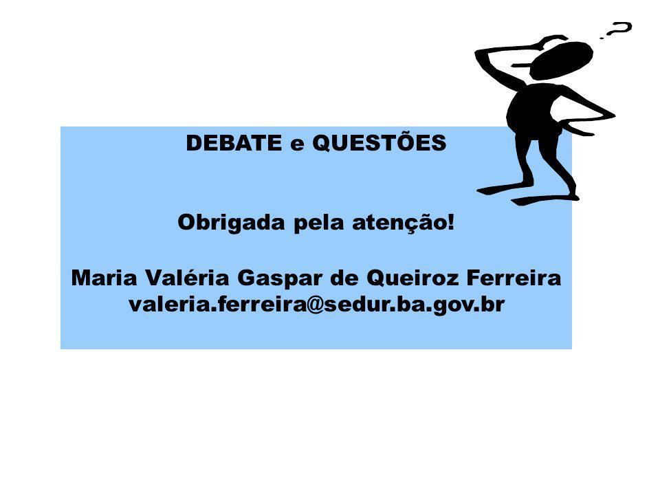 DEBATE e QUESTÕES Obrigada pela atenção! Maria Valéria Gaspar de Queiroz Ferreira valeria.ferreira@sedur.ba.gov.br