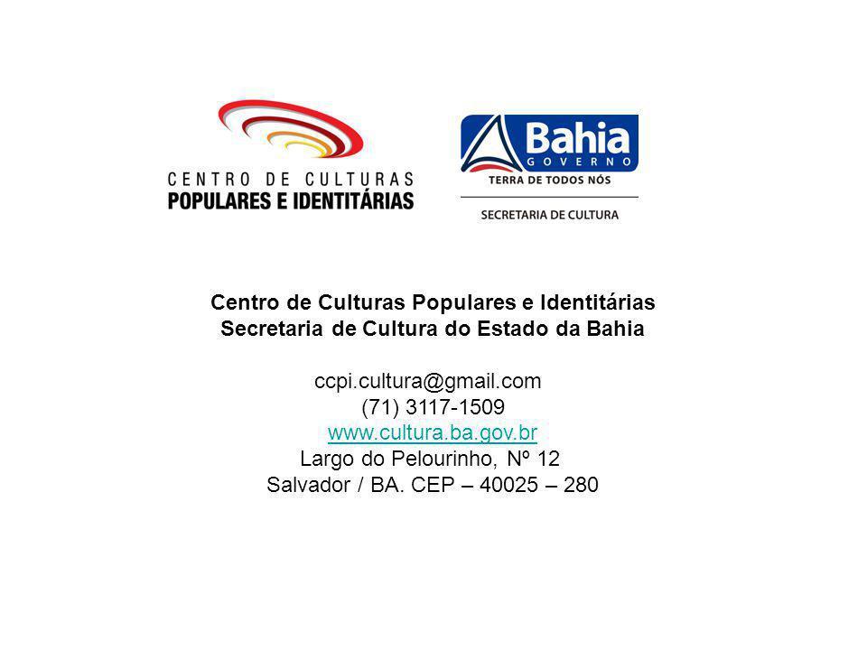 Centro de Culturas Populares e Identitárias Secretaria de Cultura do Estado da Bahia ccpi.cultura@gmail.com (71) 3117-1509 www.cultura.ba.gov.br Largo do Pelourinho, Nº 12 Salvador / BA.