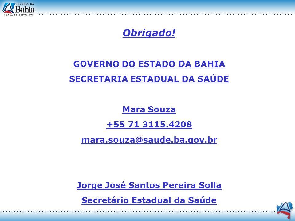 Obrigado! GOVERNO DO ESTADO DA BAHIA SECRETARIA ESTADUAL DA SAÚDE Mara Souza +55 71 3115.4208 mara.souza@saude.ba.gov.br Jorge José Santos Pereira Sol