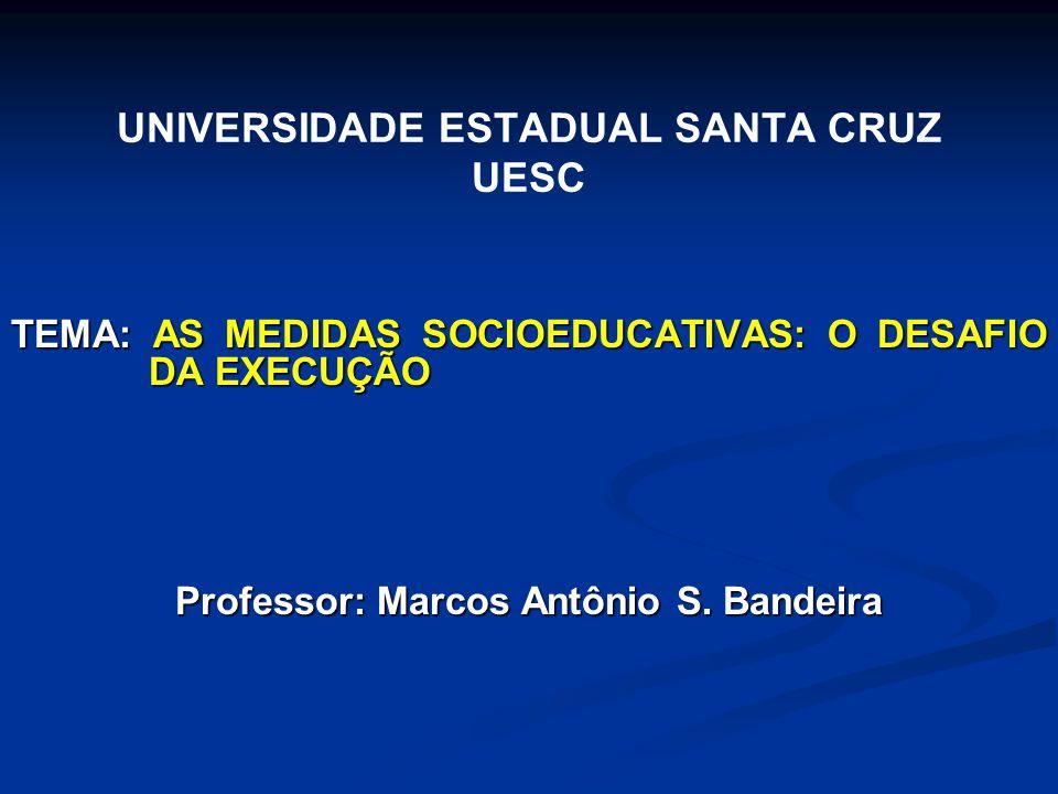 UNIVERSIDADE ESTADUAL SANTA CRUZ UESC TEMA: AS MEDIDAS SOCIOEDUCATIVAS: O DESAFIO DA EXECUÇÃO Professor: Marcos Antônio S. Bandeira