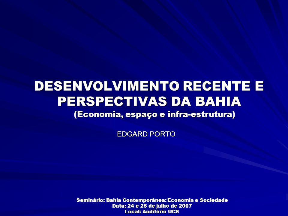DESENVOLVIMENTO RECENTE E PERSPECTIVAS DA BAHIA EDGARD PORTO Seminário: Bahia Contemporânea: Economia e Sociedade Data: 24 e 25 de julho de 2007 Local