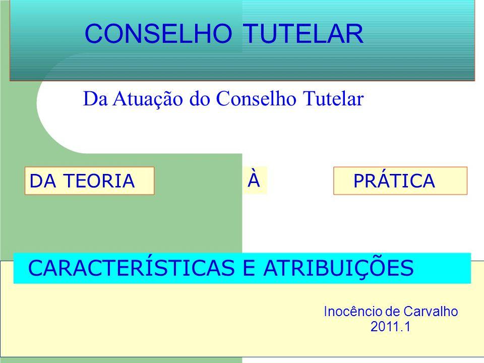CONSELHO TUTELAR Da Atuação do Conselho Tutelar DA TEORIA À PRÁTICA CARACTERÍSTICAS E ATRIBUIÇÕES Inocêncio de Carvalho 2011.1