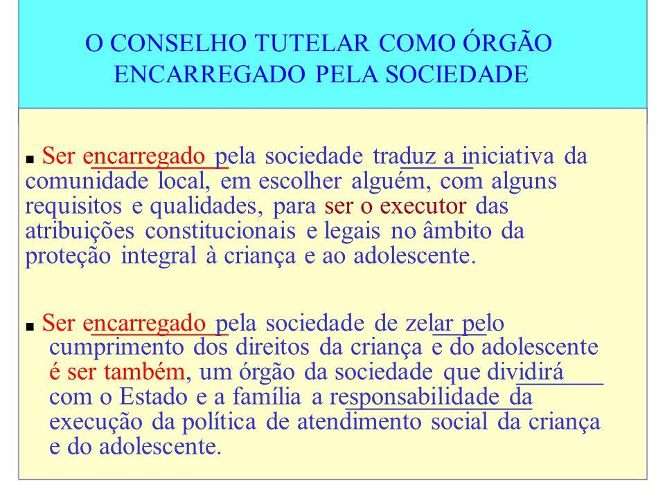 O CONSELHO TUTELAR COMO ÓRGÃO ENCARREGADO PELA SOCIEDADE Ser encarregado pela sociedade traduz a iniciativa da comunidade local, em escolher alguém, c