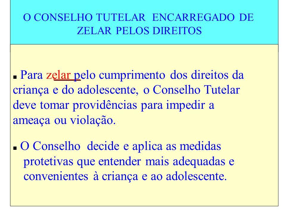 O CONSELHO TUTELAR ENCARREGADO DE ZELAR PELOS DIREITOS Para zelar pelo cumprimento dos direitos da criança e do adolescente, o Conselho Tutelar deve t