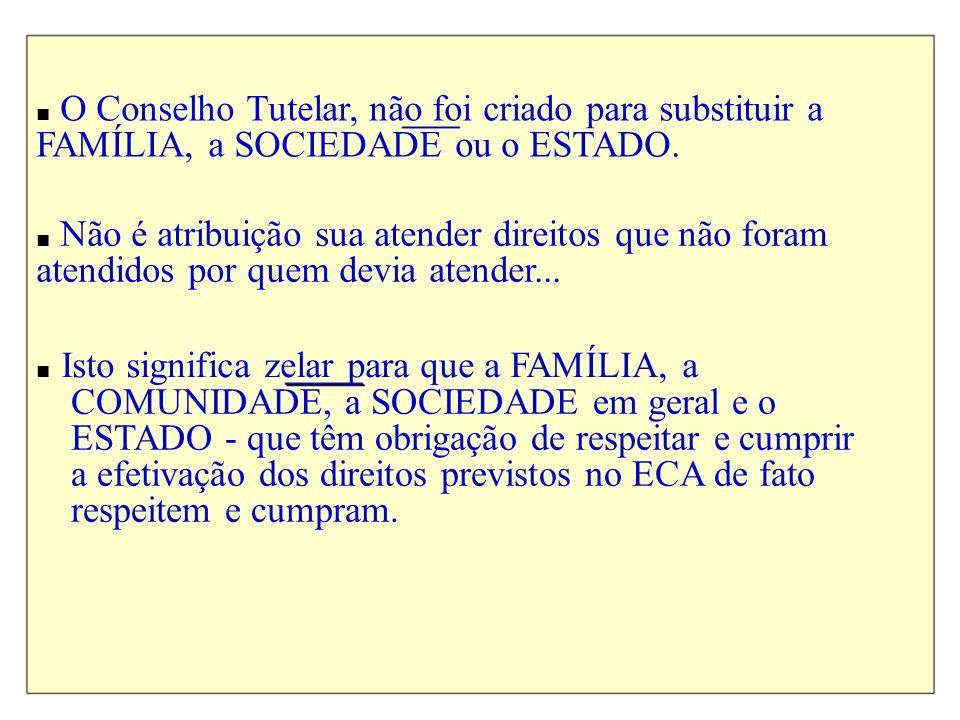 O Conselho Tutelar, não foi criado para substituir a FAMÍLIA, a SOCIEDADE ou o ESTADO. Não é atribuição sua atender direitos que não foram atendidos p
