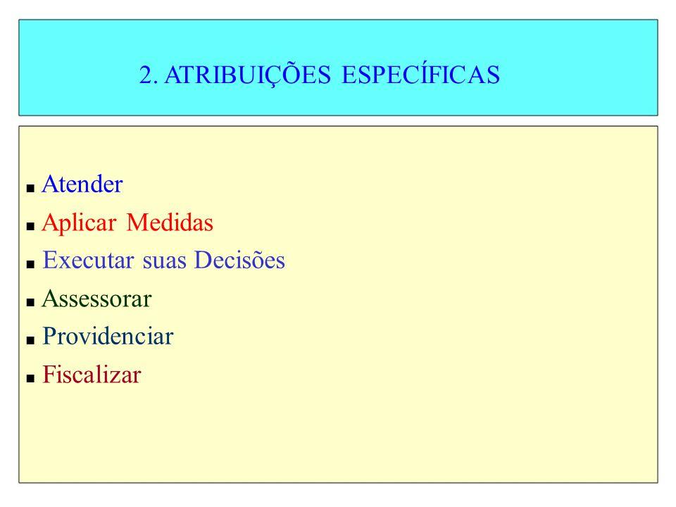 2. ATRIBUIÇÕES ESPECÍFICAS Atender Aplicar Medidas Executar suas Decisões Assessorar Providenciar Fiscalizar