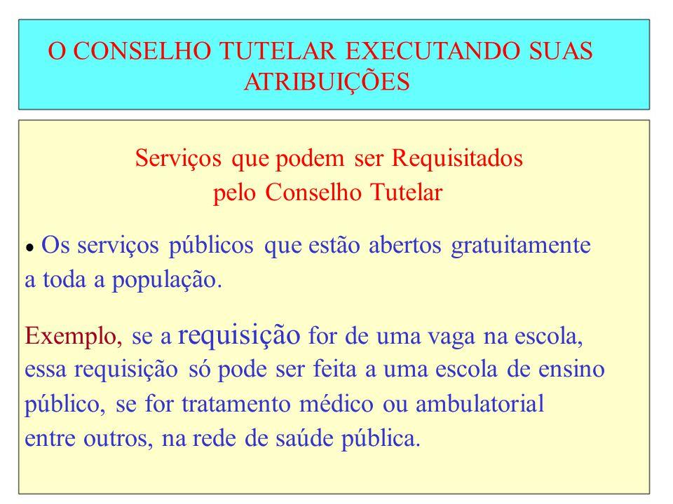 O CONSELHO TUTELAR EXECUTANDO SUAS ATRIBUIÇÕES Serviços que podem ser Requisitados pelo Conselho Tutelar Os serviços públicos que estão abertos gratui