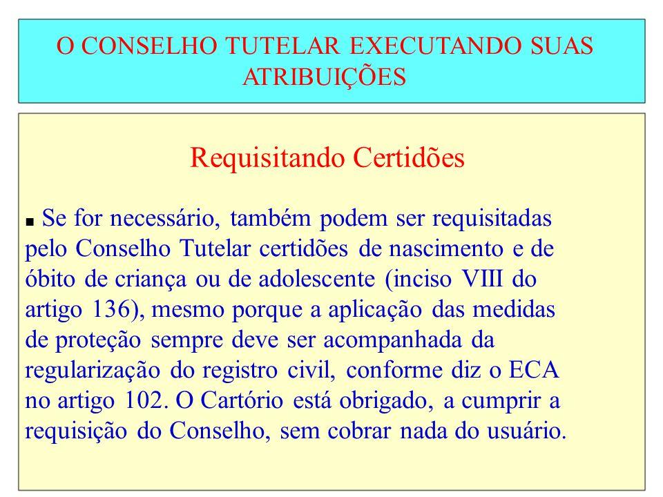 O CONSELHO TUTELAR EXECUTANDO SUAS ATRIBUIÇÕES Requisitando Certidões Se for necessário, também podem ser requisitadas pelo Conselho Tutelar certidões