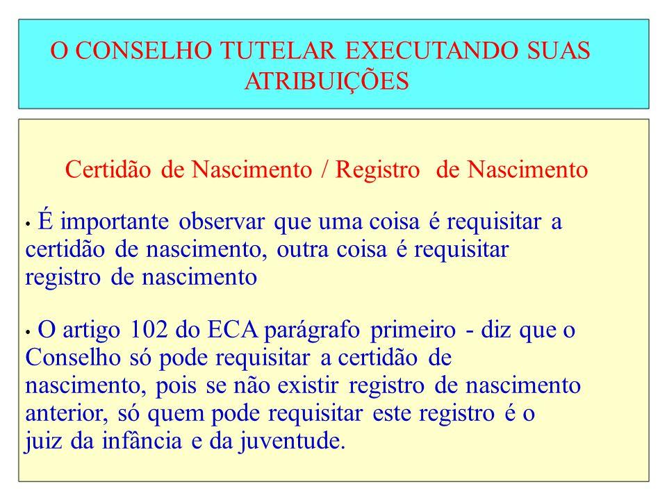 O CONSELHO TUTELAR EXECUTANDO SUAS ATRIBUIÇÕES Certidão de Nascimento / Registro de Nascimento É importante observar que uma coisa é requisitar a cert