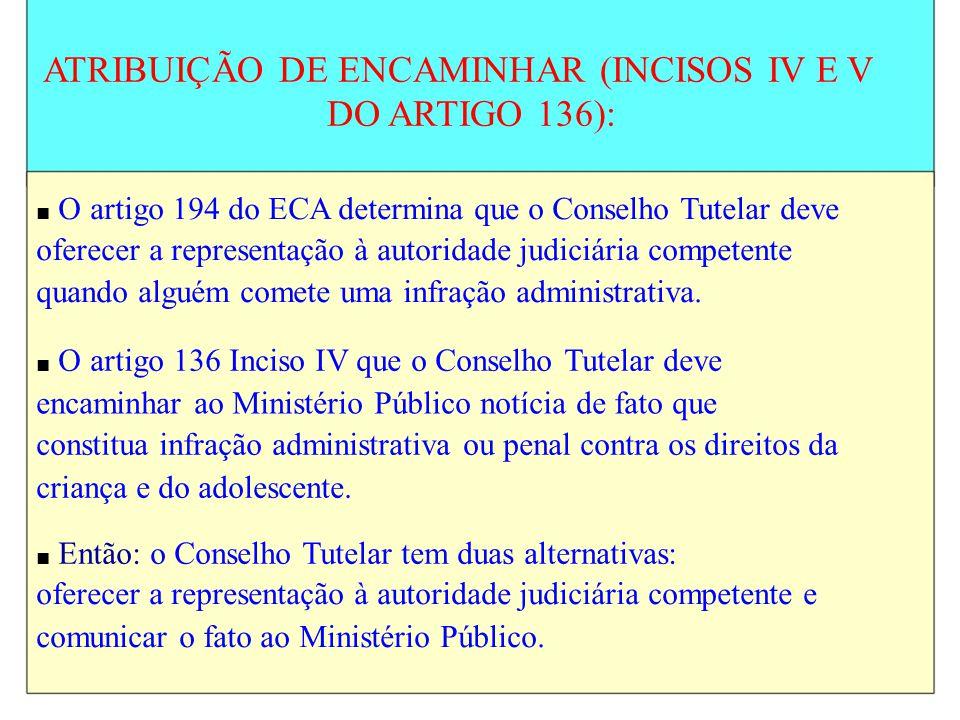 ATRIBUIÇÃO DE ENCAMINHAR (INCISOS IV E V DO ARTIGO 136): O artigo 194 do ECA determina que o Conselho Tutelar deve oferecer a representação à autorida