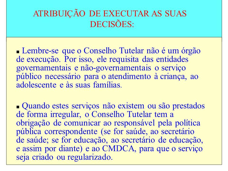 ATRIBUIÇÃO DE EXECUTAR AS SUAS DECISÕES: Lembre-se que o Conselho Tutelar não é um órgão de execução. Por isso, ele requisita das entidades governamen