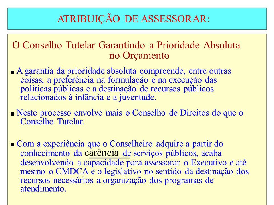 ATRIBUIÇÃO DE ASSESSORAR: O Conselho Tutelar Garantindo a Prioridade Absoluta no Orçamento A garantia da prioridade absoluta compreende, entre outras