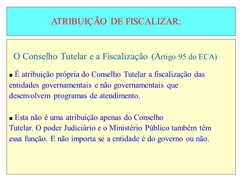 ATRIBUIÇÃO DE FISCALIZAR: O Conselho Tutelar e a Fiscalização (A rtigo 95 do ECA) É atribuição própria do Conselho Tutelar a fiscalização das entidade