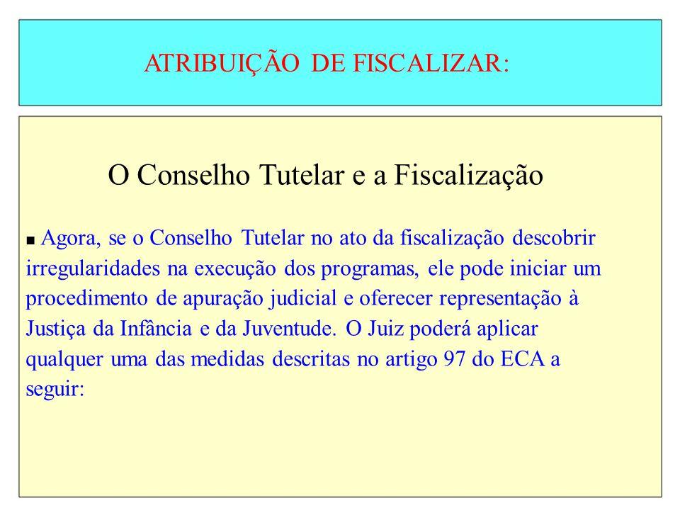 ATRIBUIÇÃO DE FISCALIZAR: O Conselho Tutelar e a Fiscalização Agora, se o Conselho Tutelar no ato da fiscalização descobrir irregularidades na execuçã
