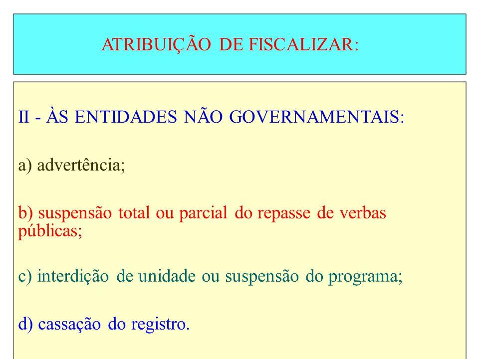 ATRIBUIÇÃO DE FISCALIZAR: II - ÀS ENTIDADES NÃO GOVERNAMENTAIS: a) advertência; b) suspensão total ou parcial do repasse de verbas públicas; c) interd