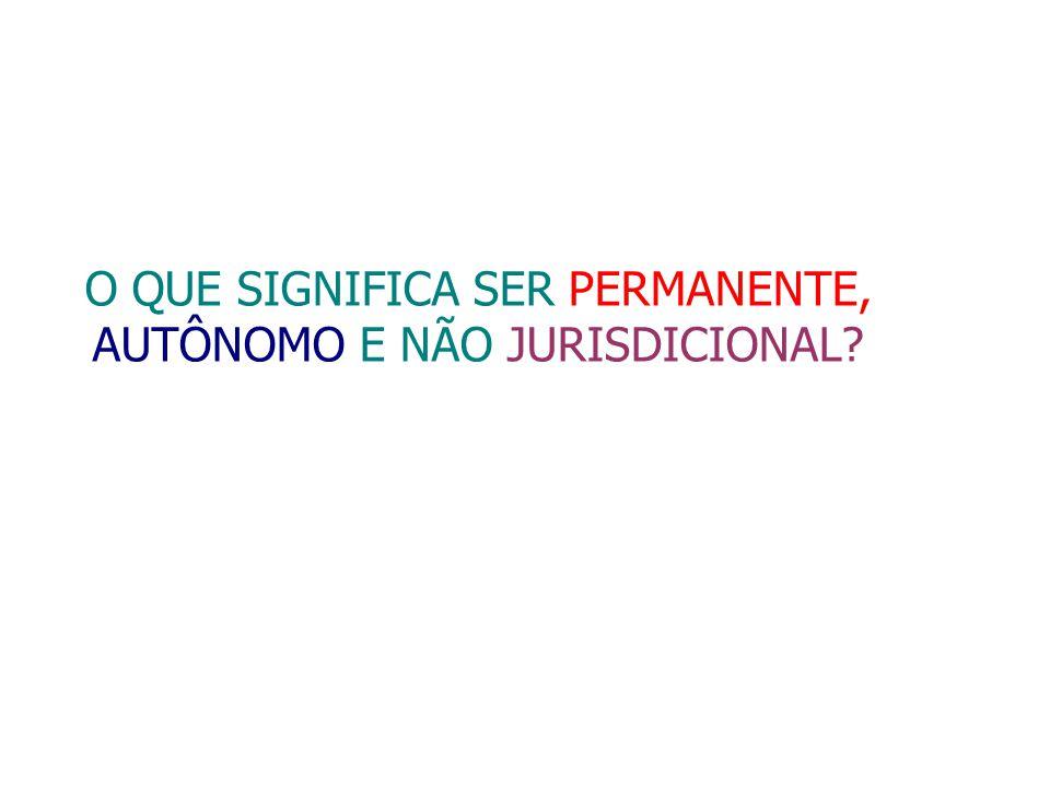 O QUE SIGNIFICA SER PERMANENTE, AUTÔNOMO E NÃO JURISDICIONAL?