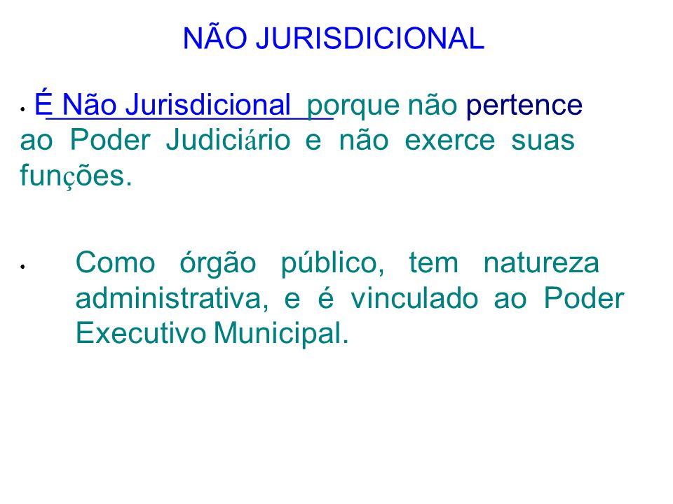 NÃO JURISDICIONAL É Não Jurisdicional porque não pertence ao Poder Judici á rio e não exerce suas fun ç ões. Como órgão público, tem natureza administ