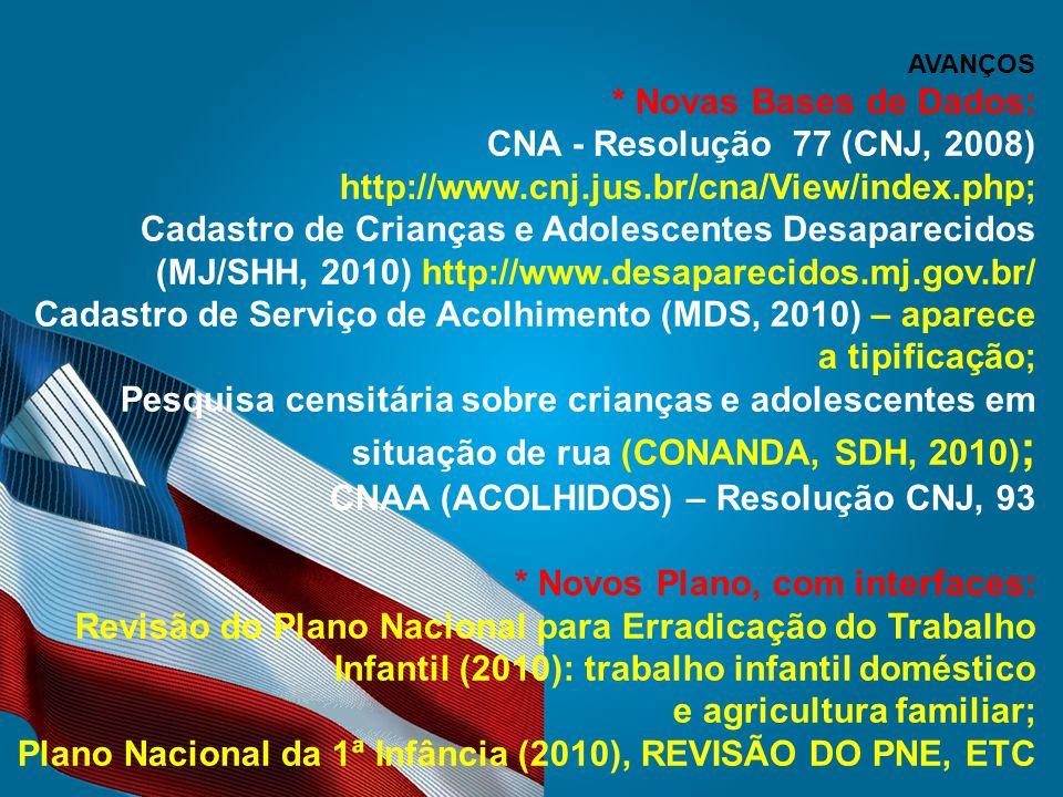 AVANÇOS * Novas Bases de Dados: CNA - Resolução 77 (CNJ, 2008) http://www.cnj.jus.br/cna/View/index.php; Cadastro de Crianças e Adolescentes Desaparecidos (MJ/SHH, 2010) http://www.desaparecidos.mj.gov.br/ Cadastro de Serviço de Acolhimento (MDS, 2010) – aparece a tipificação; Pesquisa censitária sobre crianças e adolescentes em situação de rua (CONANDA, SDH, 2010) ; CNAA (ACOLHIDOS) – Resolução CNJ, 93 * Novos Plano, com interfaces: Revisão do Plano Nacional para Erradicação do Trabalho Infantil (2010): trabalho infantil doméstico e agricultura familiar; Plano Nacional da 1ª Infância (2010), REVISÃO DO PNE, ETC