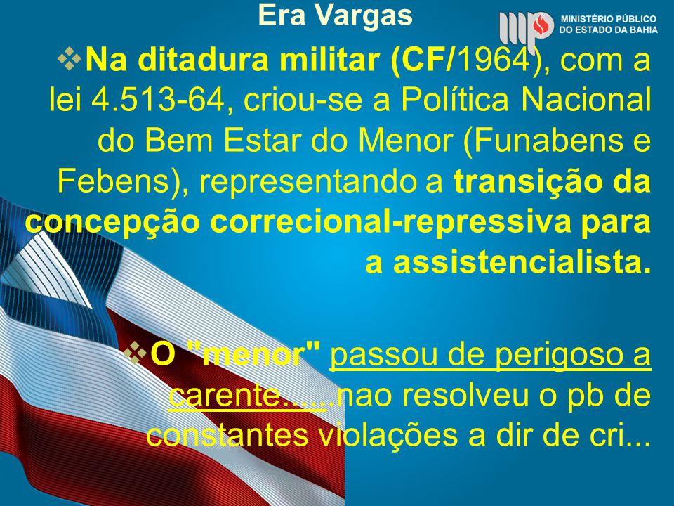 Era Vargas Na ditadura militar (CF/1964), com a lei 4.513-64, criou-se a Política Nacional do Bem Estar do Menor (Funabens e Febens), representando a transição da concepção correcional-repressiva para a assistencialista.