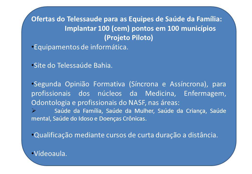 Ofertas do Telessaude para as Equipes de Saúde da Família: Implantar 100 (cem) pontos em 100 municípios (Projeto Piloto) Equipamentos de informática.